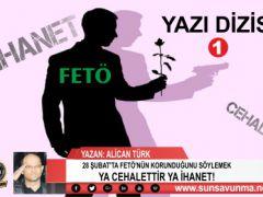 28 ŞUBAT'TA FETÖ'NÜN KORUNDUĞUNU SÖYLEMEK YA CEHALETTİR YA İHANET!(1)