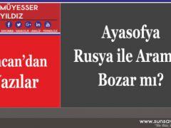 Ayasofya Rusya ile Aramızı Bozar mı?