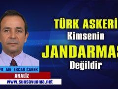 TÜRK ASKERİ KİMSENİN JANDARMASI DEĞİLDİR!