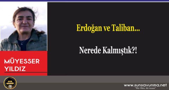 Erdoğan ve Taliban… Nerede Kalmıştık?!