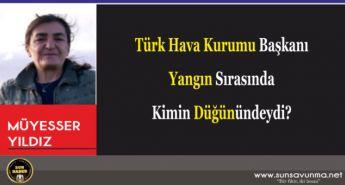 Türk Hava Kurumu Başkanı Yangın Sırasında Kimin Düğünündeydi?